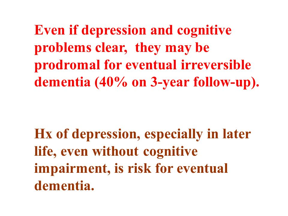 Even if depression and cognitive problems clear, they may be prodromal for eventual irreversible dementia (40% on 3-year follow-up).
