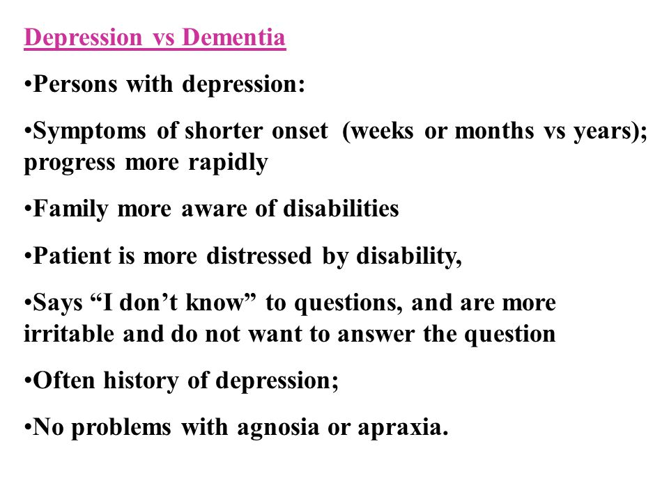 Depression vs Dementia Persons with depression: Symptoms of shorter onset (weeks or months vs years); progress more rapidly Family more aware of disabilities Patient is more distressed by disability, Says I don't know to questions, and are more irritable and do not want to answer the question Often history of depression; No problems with agnosia or apraxia.