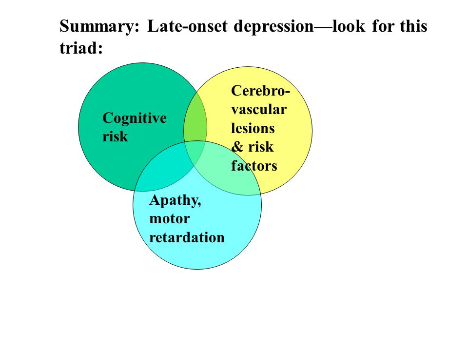 Cognitive risk Cerebro- vascular lesions & risk factors Apathy, motor retardation Summary: Late-onset depression—look for this triad: