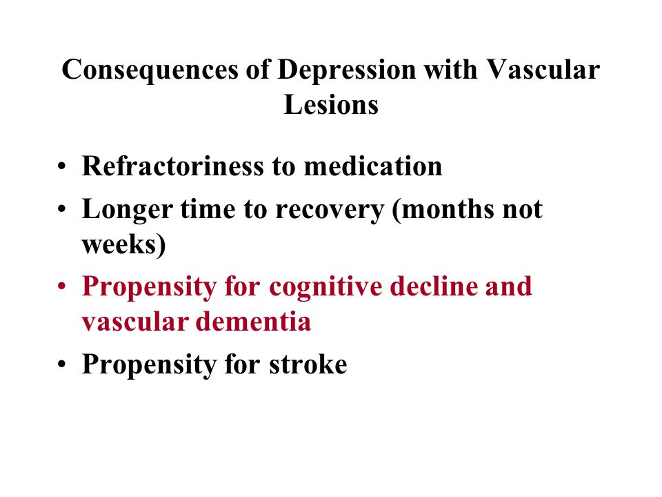 Consequences of Depression with Vascular Lesions Refractoriness to medication Longer time to recovery (months not weeks) Propensity for cognitive decline and vascular dementia Propensity for stroke