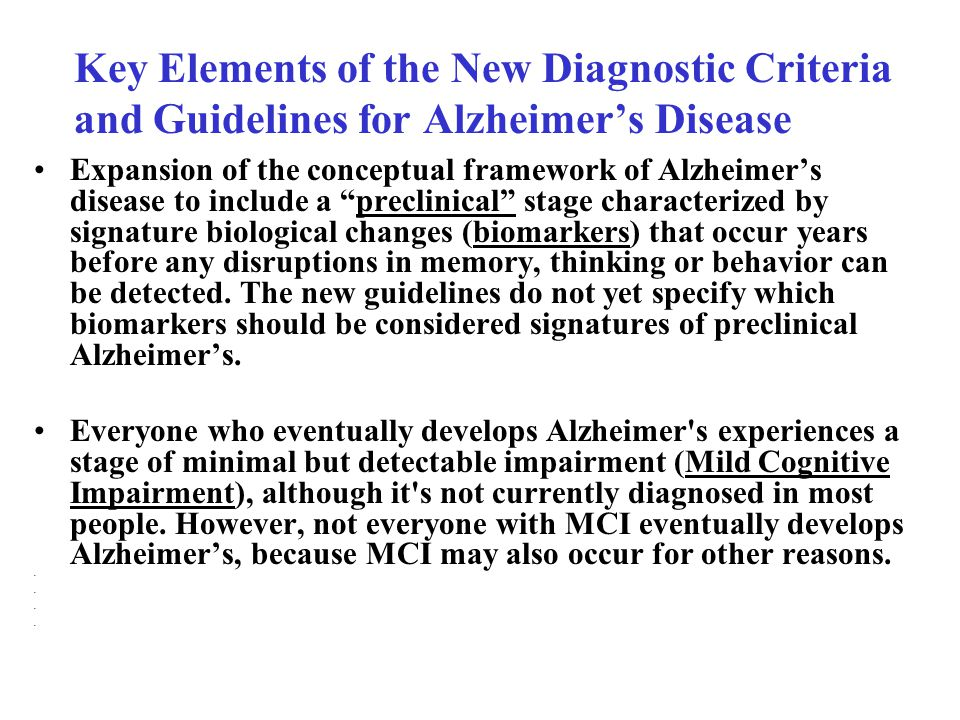 Key Elements of the New Diagnostic Criteria and Guidelines for Alzheimer's Disease Expansion of the conceptual framework of Alzheimer's disease to include a preclinical stage characterized by signature biological changes (biomarkers) that occur years before any disruptions in memory, thinking or behavior can be detected.