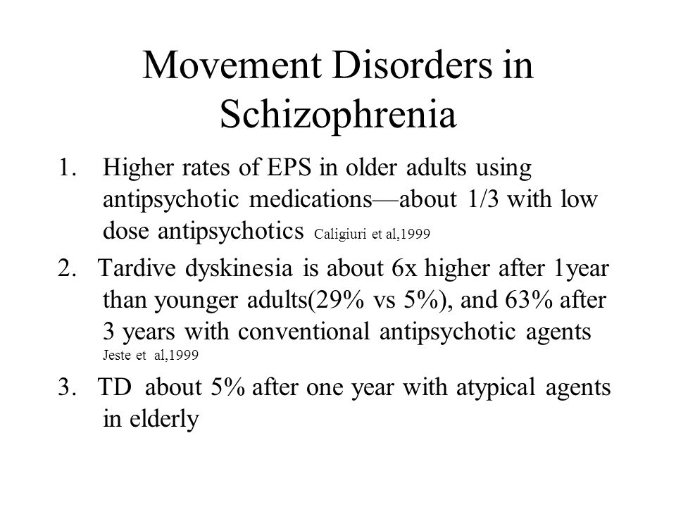 Movement Disorders in Schizophrenia 1.Higher rates of EPS in older adults using antipsychotic medications—about 1/3 with low dose antipsychotics Caligiuri et al,1999 2.