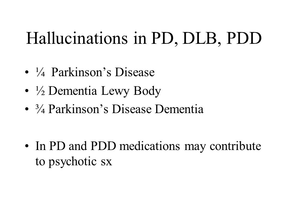 Hallucinations in PD, DLB, PDD ¼ Parkinson's Disease ½ Dementia Lewy Body ¾ Parkinson's Disease Dementia In PD and PDD medications may contribute to psychotic sx