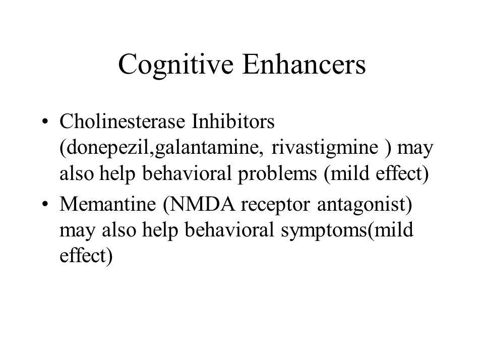 Cognitive Enhancers Cholinesterase Inhibitors (donepezil,galantamine, rivastigmine ) may also help behavioral problems (mild effect) Memantine (NMDA receptor antagonist) may also help behavioral symptoms(mild effect)