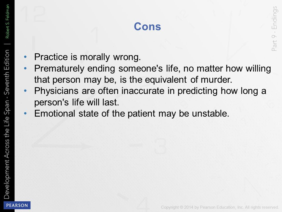 Cons Practice is morally wrong. Prematurely ending someone's life, no matter how willing that person may be, is the equivalent of murder. Physicians a