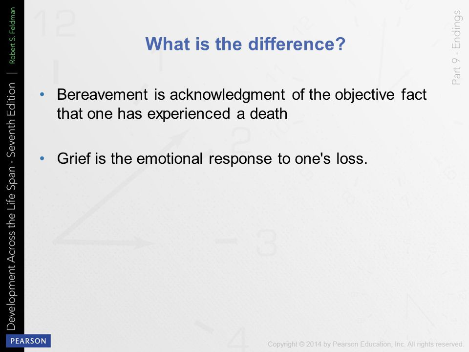 What is the difference? Bereavement is acknowledgment of the objective fact that one has experienced a death Grief is the emotional response to one's