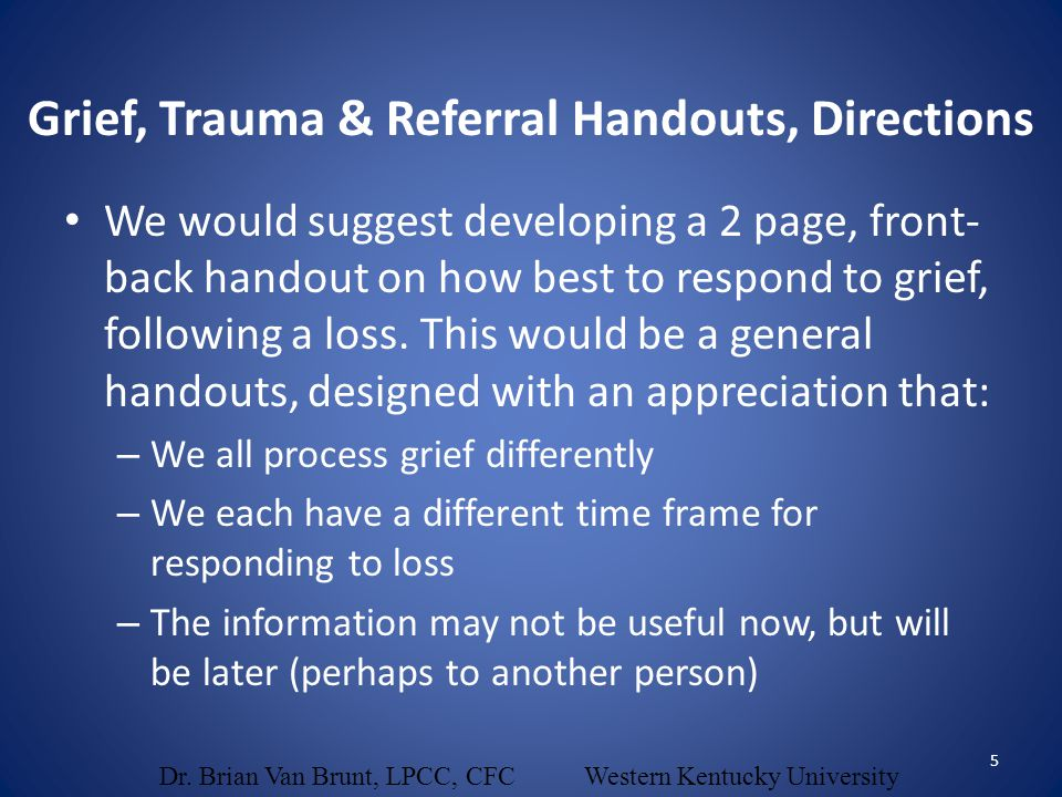 We would suggest developing a 2 page, front- back handout on how best to respond to grief, following a loss. This would be a general handouts, designe