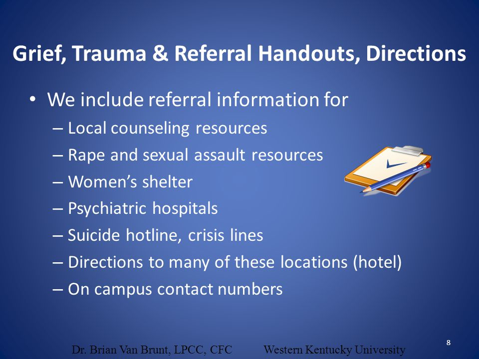 We include referral information for – Local counseling resources – Rape and sexual assault resources – Women's shelter – Psychiatric hospitals – Suici