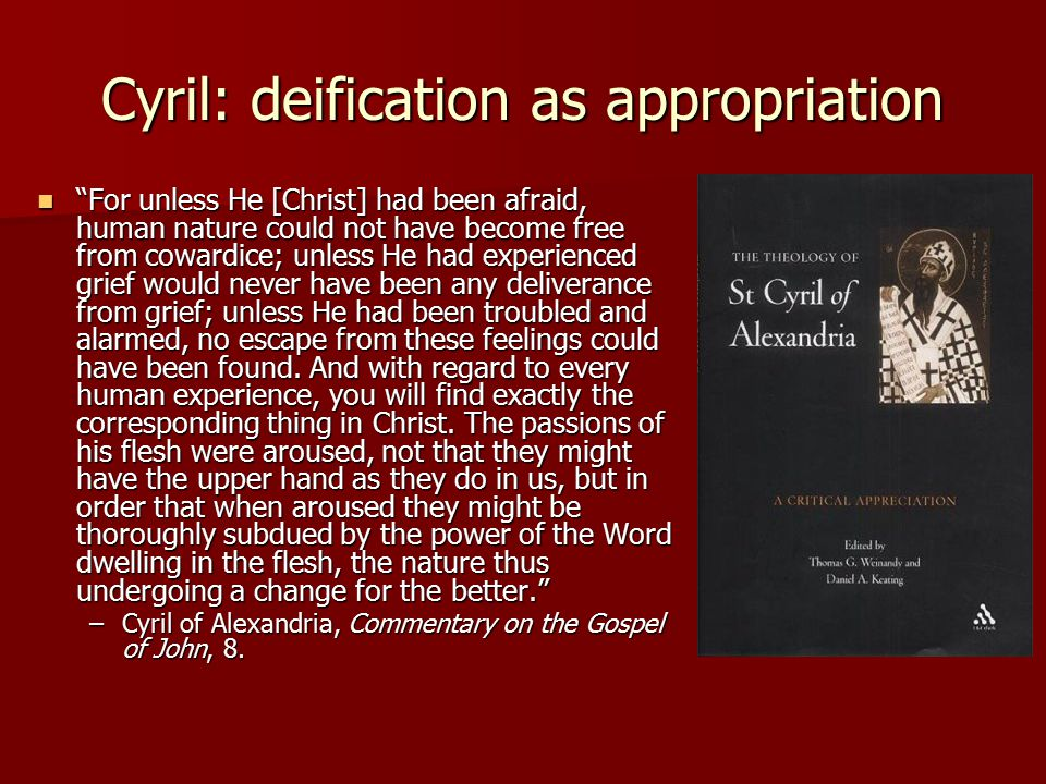 Cyril: deification as appropriation For unless He [Christ] had been afraid, human nature could not have become free from cowardice; unless He had experienced grief would never have been any deliverance from grief; unless He had been troubled and alarmed, no escape from these feelings could have been found.