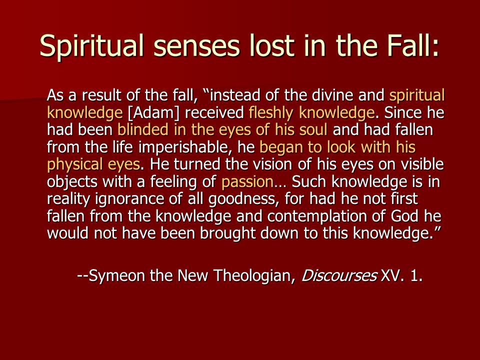 Spiritual senses lost in the Fall: As a result of the fall, instead of the divine and spiritual knowledge [Adam] received fleshly knowledge.