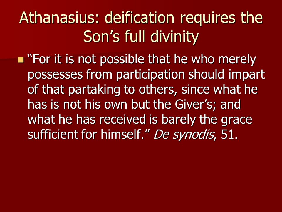 Athanasius: deification requires the Son's full divinity For it is not possible that he who merely possesses from participation should impart of that partaking to others, since what he has is not his own but the Giver's; and what he has received is barely the grace sufficient for himself. De synodis, 51.