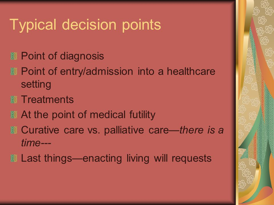 Typical decision points Point of diagnosis Point of entry/admission into a healthcare setting Treatments At the point of medical futility Curative care vs.