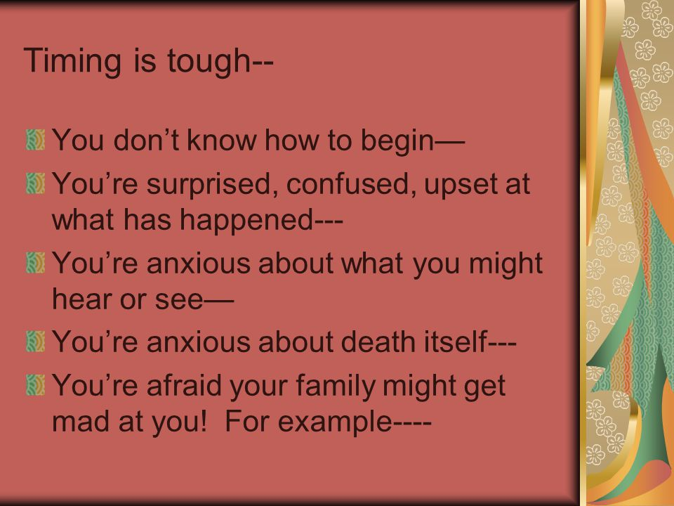 Timing is tough-- You don't know how to begin— You're surprised, confused, upset at what has happened--- You're anxious about what you might hear or see— You're anxious about death itself--- You're afraid your family might get mad at you.