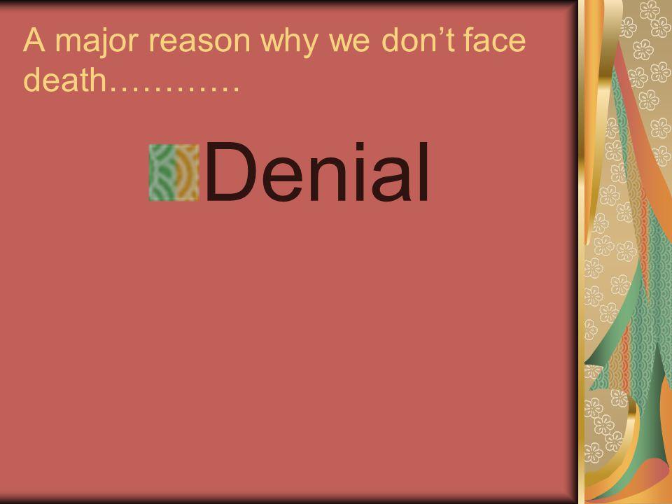 A major reason why we don't face death………… Denial