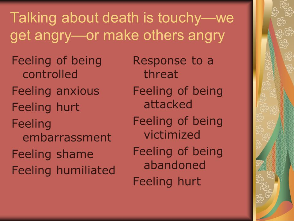 Talking about death is touchy—we get angry—or make others angry Feeling of being controlled Feeling anxious Feeling hurt Feeling embarrassment Feeling shame Feeling humiliated Response to a threat Feeling of being attacked Feeling of being victimized Feeling of being abandoned Feeling hurt