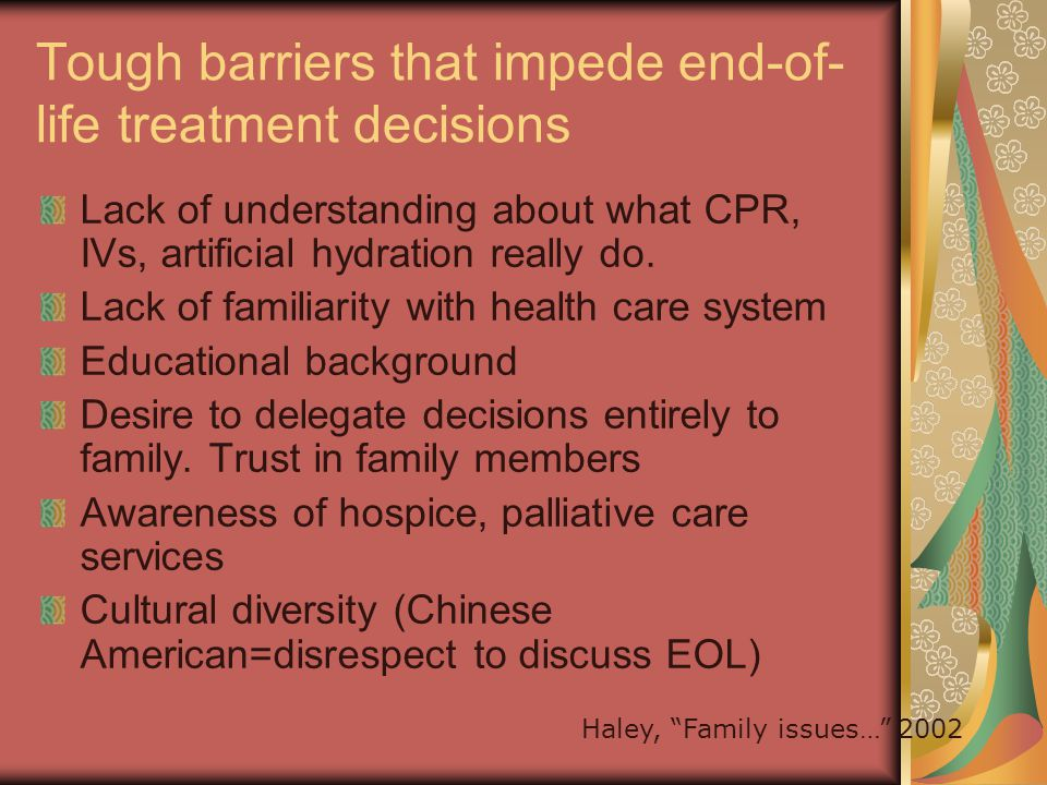 Tough barriers that impede end-of- life treatment decisions Lack of understanding about what CPR, IVs, artificial hydration really do.