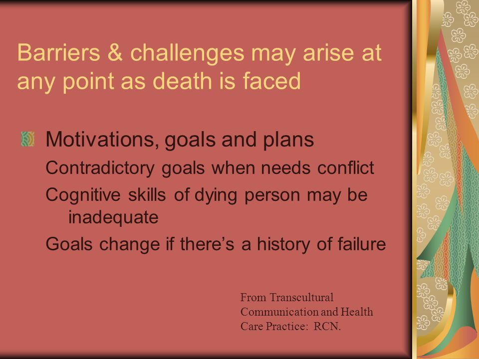 Barriers & challenges may arise at any point as death is faced Motivations, goals and plans Contradictory goals when needs conflict Cognitive skills of dying person may be inadequate Goals change if there's a history of failure From Transcultural Communication and Health Care Practice: RCN.