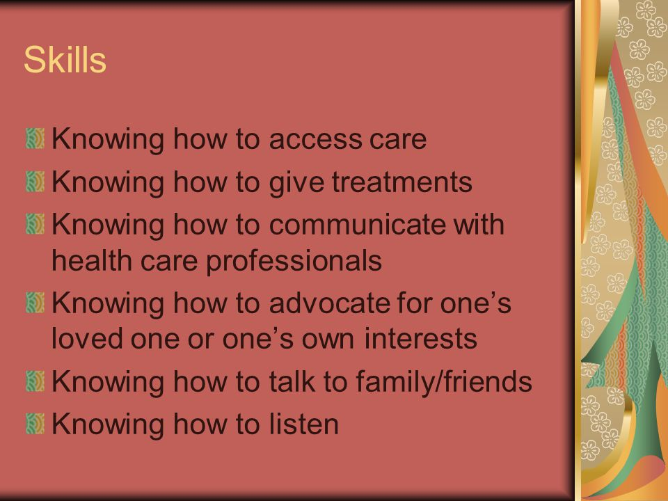 Skills Knowing how to access care Knowing how to give treatments Knowing how to communicate with health care professionals Knowing how to advocate for one's loved one or one's own interests Knowing how to talk to family/friends Knowing how to listen
