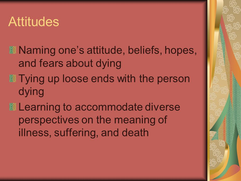 Attitudes Naming one's attitude, beliefs, hopes, and fears about dying Tying up loose ends with the person dying Learning to accommodate diverse perspectives on the meaning of illness, suffering, and death