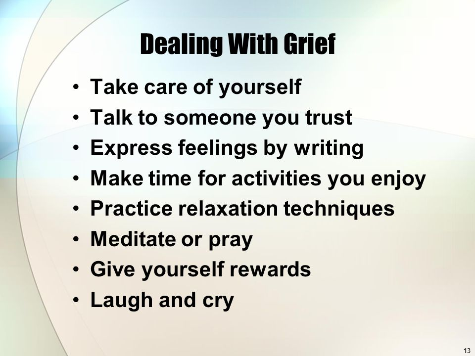 13 Dealing With Grief Take care of yourself Talk to someone you trust Express feelings by writing Make time for activities you enjoy Practice relaxation techniques Meditate or pray Give yourself rewards Laugh and cry