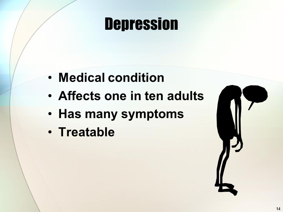 14 Depression Medical condition Affects one in ten adults Has many symptoms Treatable