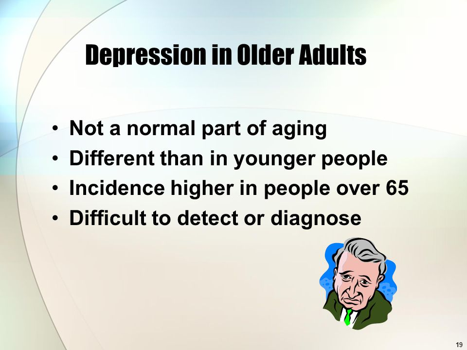 19 Depression in Older Adults Not a normal part of aging Different than in younger people Incidence higher in people over 65 Difficult to detect or diagnose