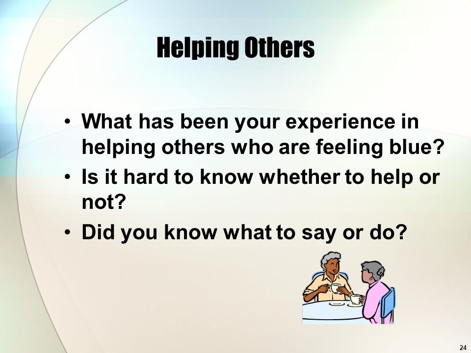 24 Helping Others What has been your experience in helping others who are feeling blue.
