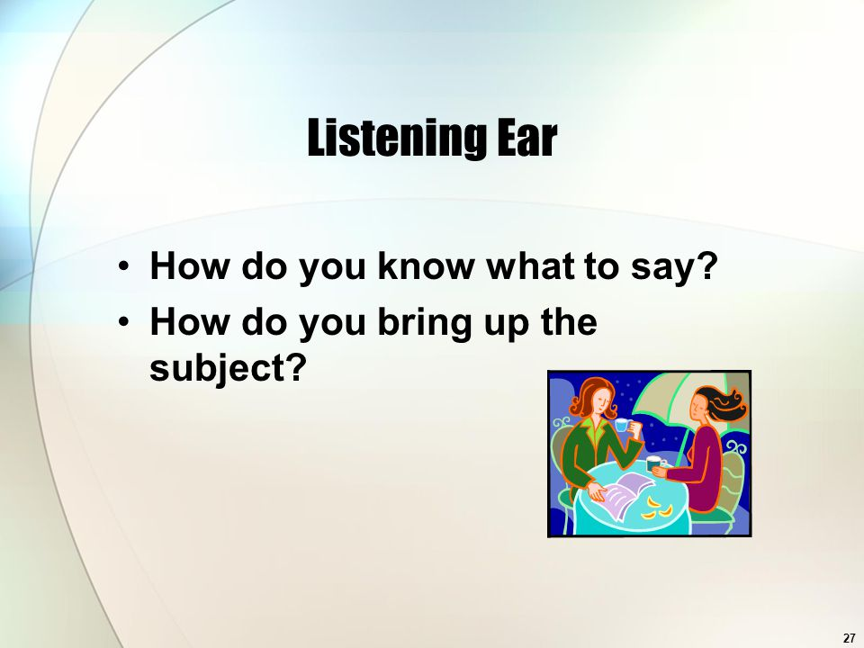 27 Listening Ear How do you know what to say How do you bring up the subject