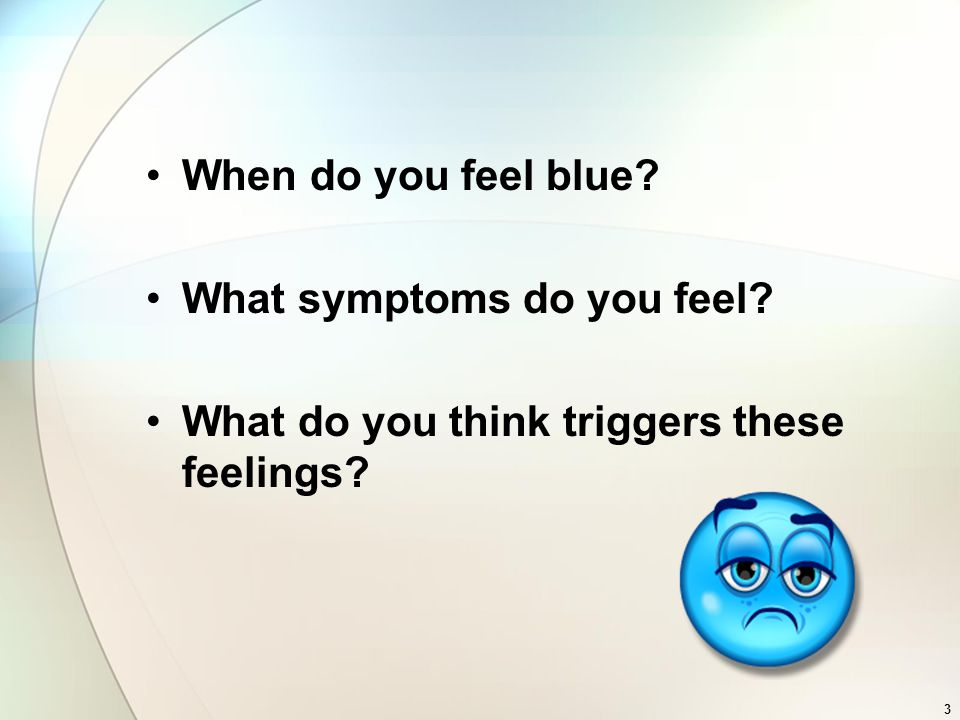 3 When do you feel blue What symptoms do you feel What do you think triggers these feelings