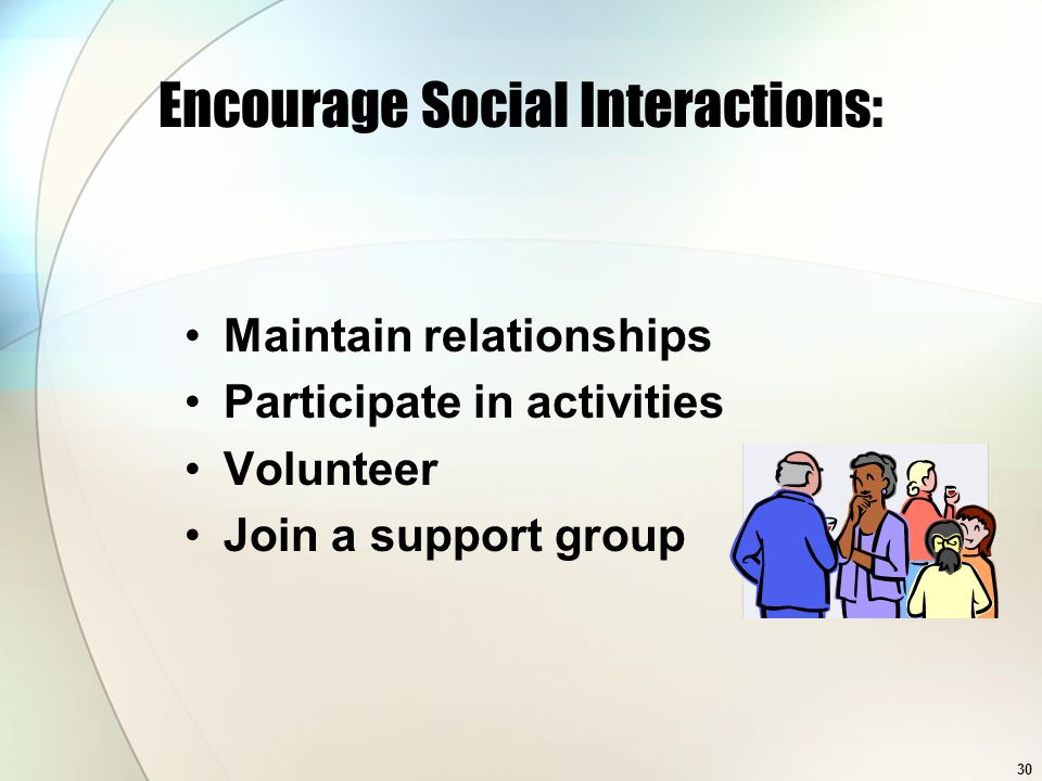 30 Encourage Social Interactions: Maintain relationships Participate in activities Volunteer Join a support group