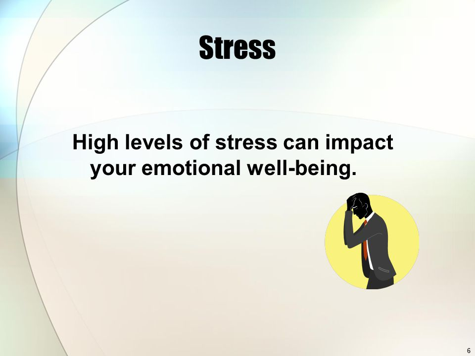 6 Stress High levels of stress can impact your emotional well-being.