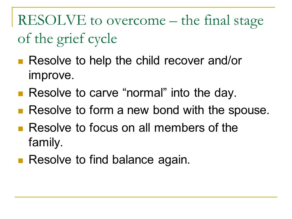 RESOLVE to overcome – the final stage of the grief cycle Resolve to help the child recover and/or improve.