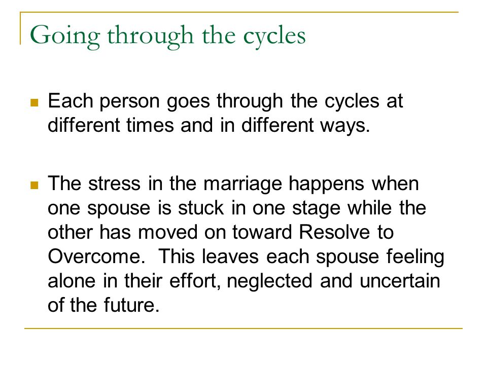 Going through the cycles Each person goes through the cycles at different times and in different ways.