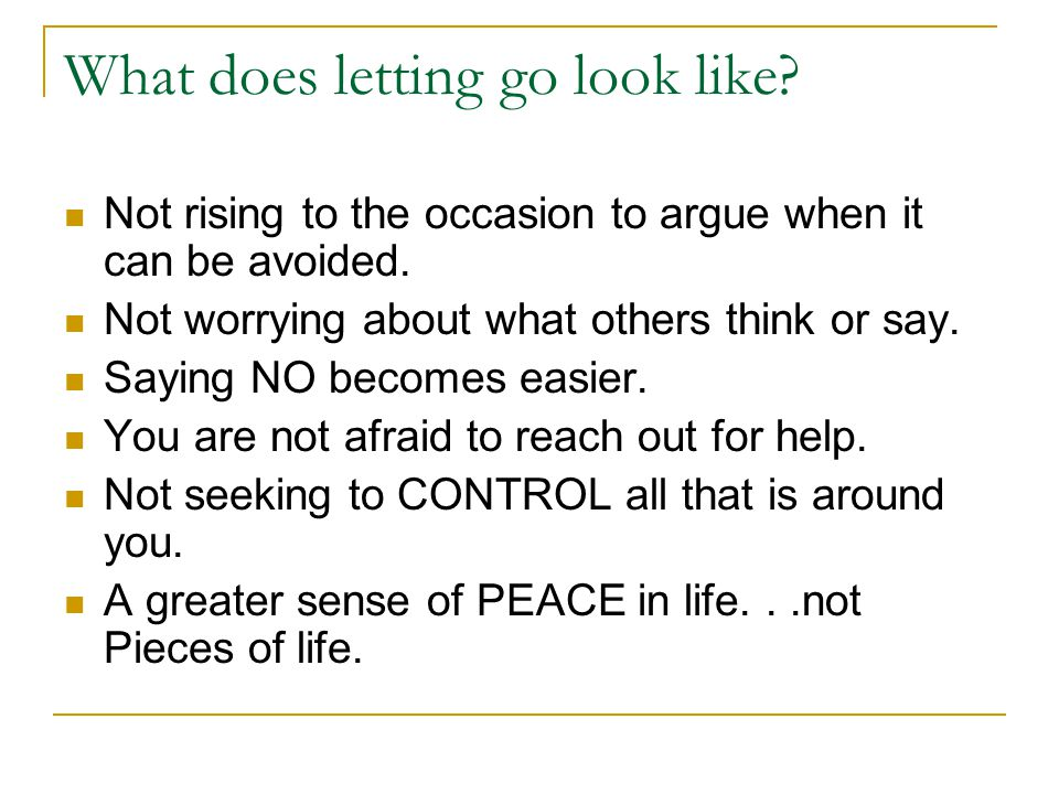 What does letting go look like. Not rising to the occasion to argue when it can be avoided.