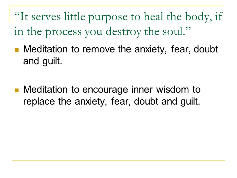 It serves little purpose to heal the body, if in the process you destroy the soul. Meditation to remove the anxiety, fear, doubt and guilt.