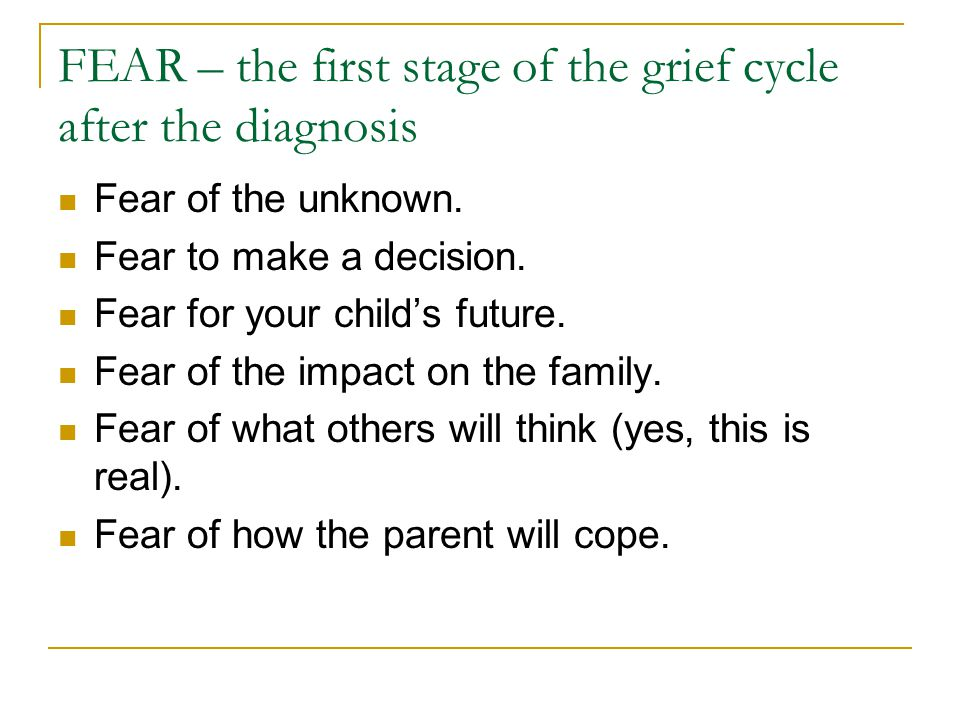 FEAR – the first stage of the grief cycle after the diagnosis Fear of the unknown. Fear to make a decision. Fear for your child's future. Fear of the