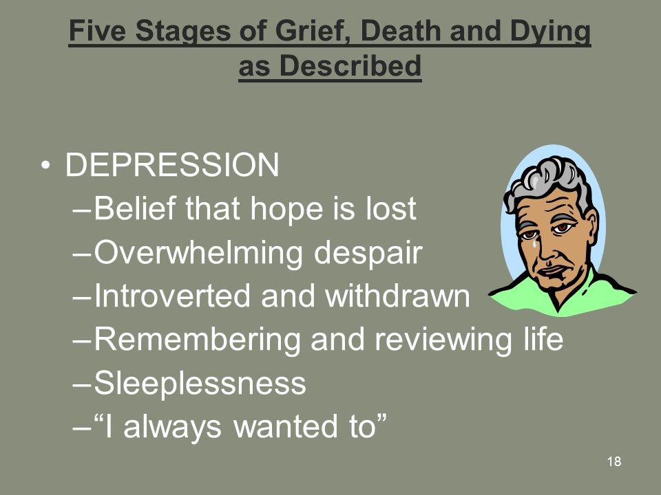 18 Five Stages of Grief, Death and Dying as Described DEPRESSION –Belief that hope is lost –Overwhelming despair –Introverted and withdrawn –Remembering and reviewing life –Sleeplessness – I always wanted to