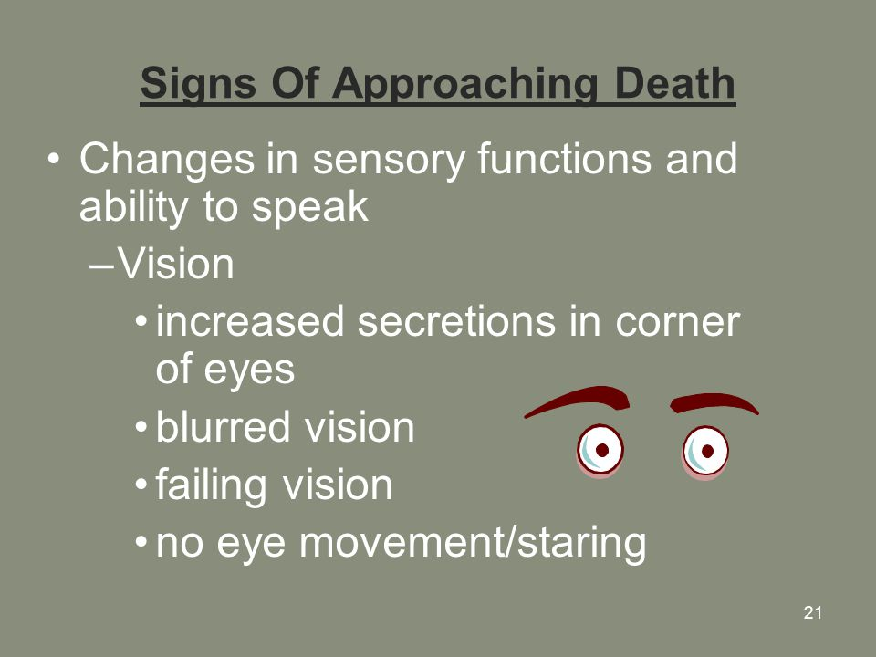 21 Signs Of Approaching Death Changes in sensory functions and ability to speak –Vision increased secretions in corner of eyes blurred vision failing vision no eye movement/staring