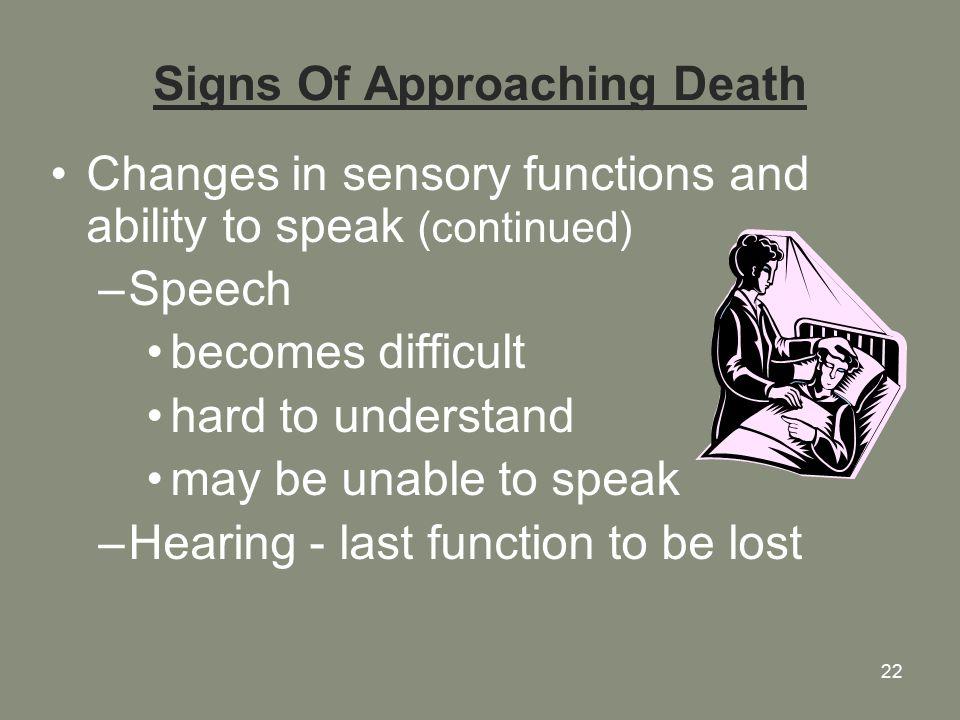22 Signs Of Approaching Death Changes in sensory functions and ability to speak (continued) –Speech becomes difficult hard to understand may be unable to speak –Hearing - last function to be lost