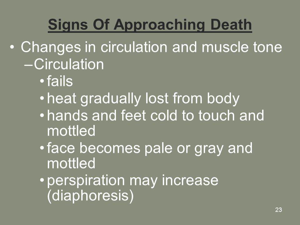 23 Signs Of Approaching Death Changes in circulation and muscle tone –Circulation fails heat gradually lost from body hands and feet cold to touch and mottled face becomes pale or gray and mottled perspiration may increase (diaphoresis)