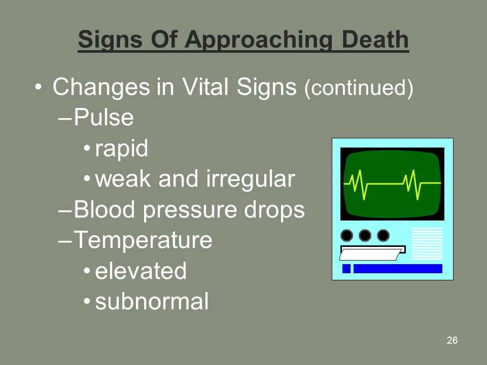 26 Signs Of Approaching Death Changes in Vital Signs (continued) –Pulse rapid weak and irregular –Blood pressure drops –Temperature elevated subnormal
