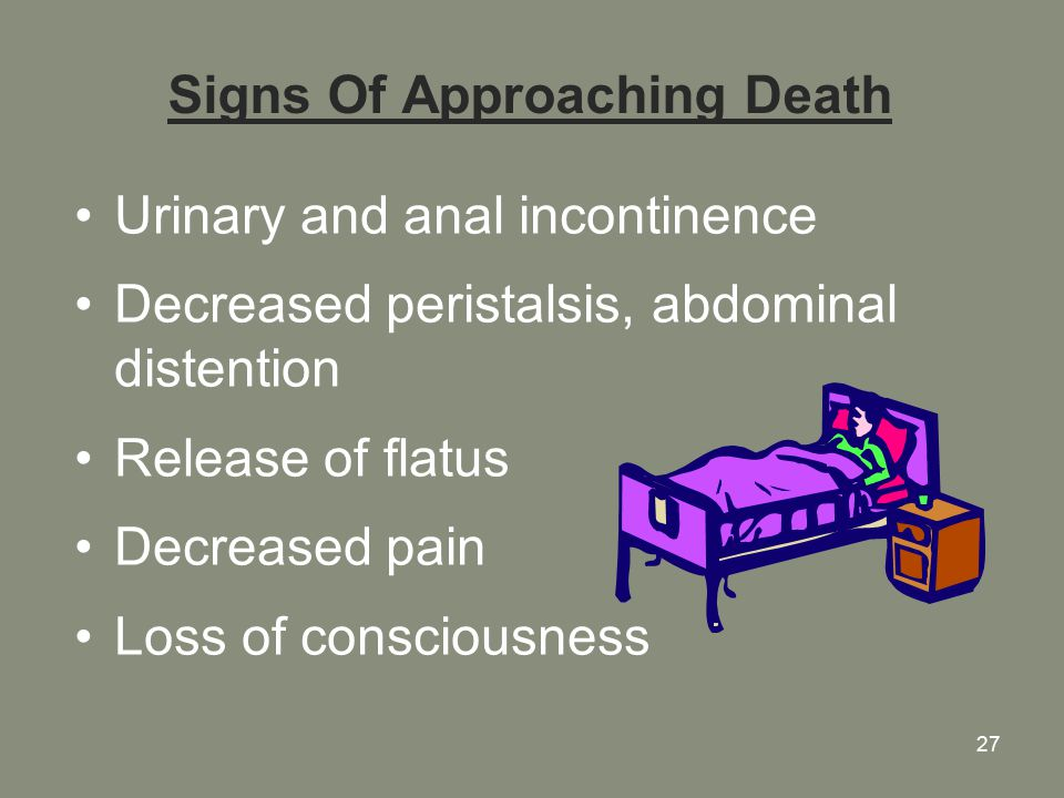 27 Signs Of Approaching Death Urinary and anal incontinence Decreased peristalsis, abdominal distention Release of flatus Decreased pain Loss of consciousness