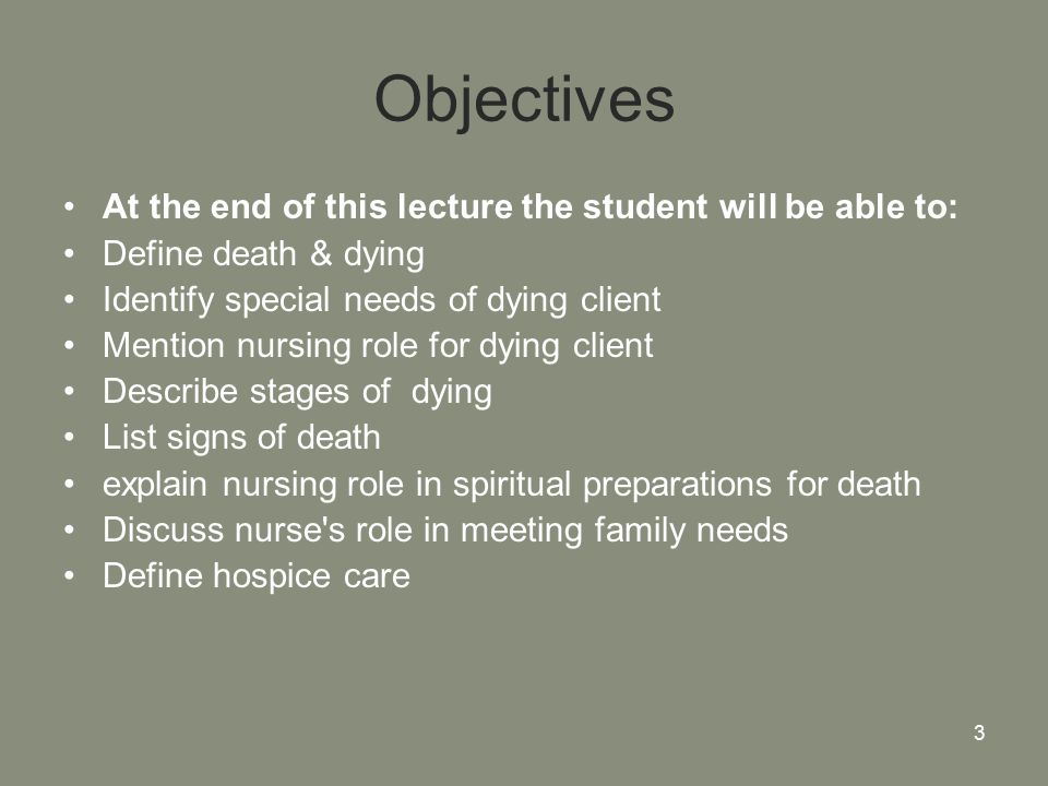 3 Objectives At the end of this lecture the student will be able to: Define death & dying Identify special needs of dying client Mention nursing role for dying client Describe stages of dying List signs of death explain nursing role in spiritual preparations for death Discuss nurse s role in meeting family needs Define hospice care