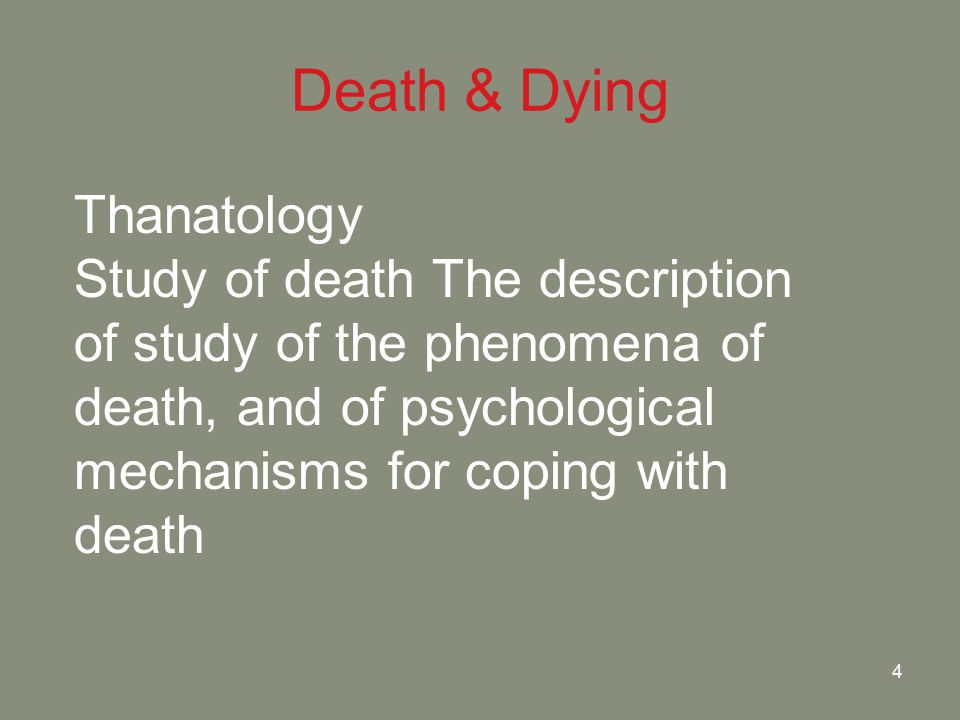 4 Death & Dying Thanatology Study of death The description of study of the phenomena of death, and of psychological mechanisms for coping with death