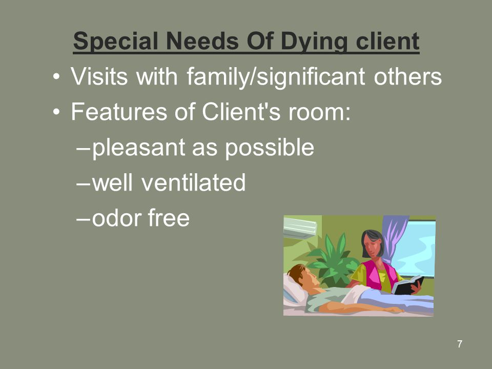 7 Special Needs Of Dying client Visits with family/significant others Features of Client s room: –pleasant as possible –well ventilated –odor free