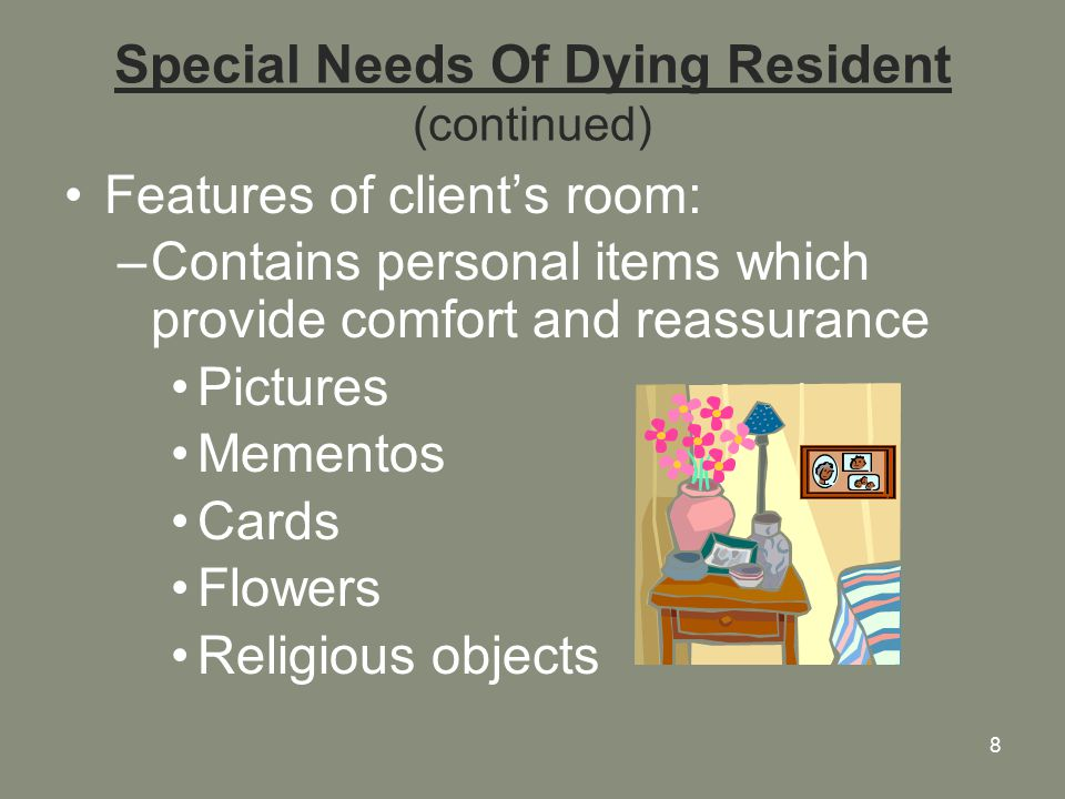8 Special Needs Of Dying Resident (continued) Features of client's room: –Contains personal items which provide comfort and reassurance Pictures Mementos Cards Flowers Religious objects