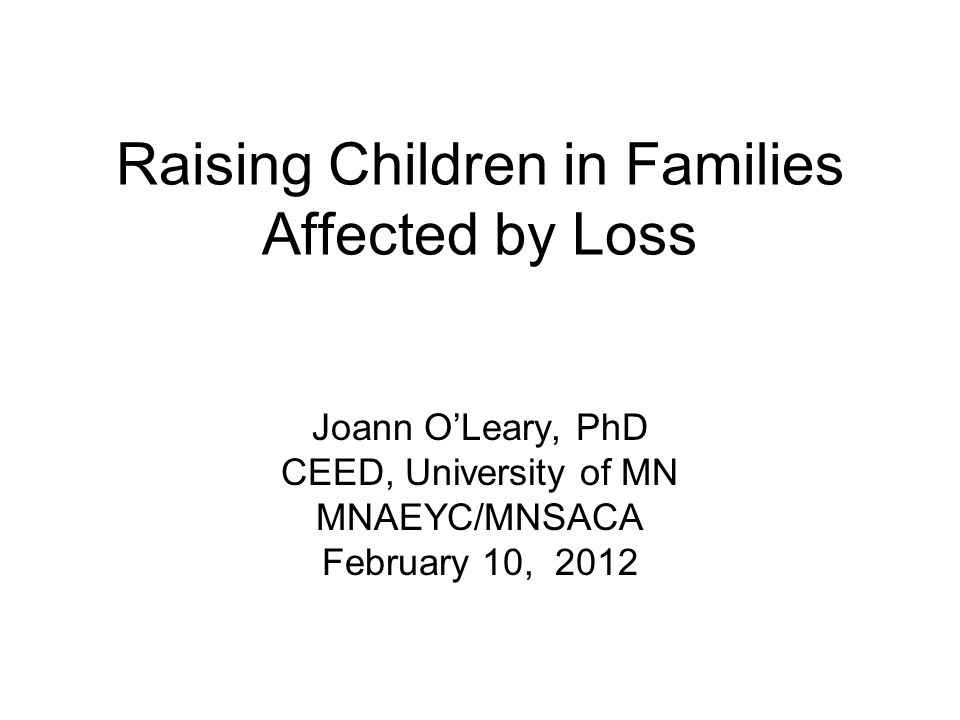 Raising Children in Families Affected by Loss Joann O'Leary, PhD CEED, University of MN MNAEYC/MNSACA February 10, 2012
