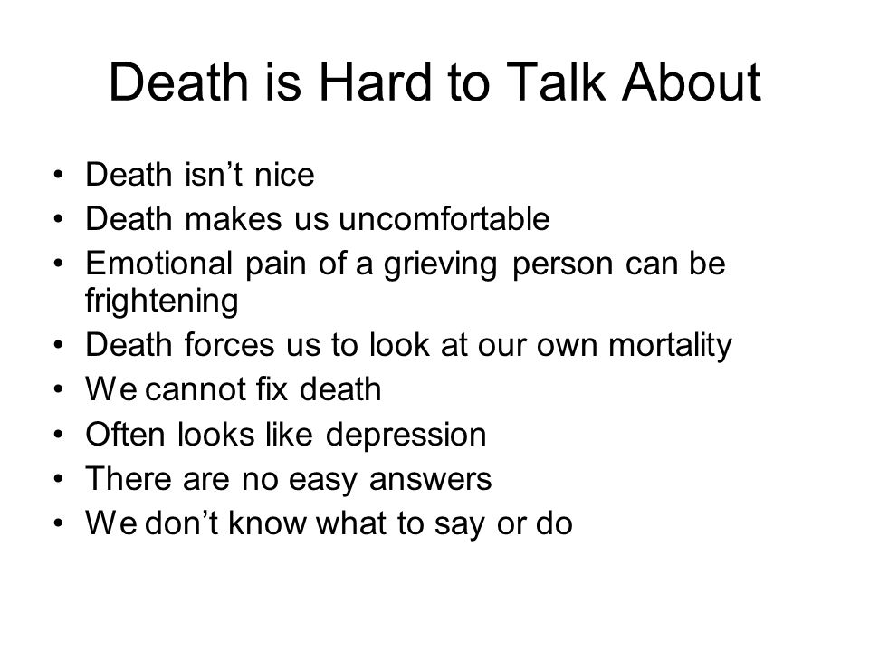 Death is Hard to Talk About Death isn't nice Death makes us uncomfortable Emotional pain of a grieving person can be frightening Death forces us to look at our own mortality We cannot fix death Often looks like depression There are no easy answers We don't know what to say or do