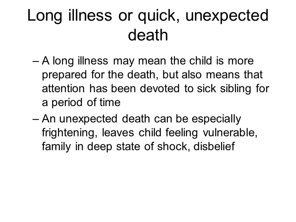 Long illness or quick, unexpected death –A long illness may mean the child is more prepared for the death, but also means that attention has been devoted to sick sibling for a period of time –An unexpected death can be especially frightening, leaves child feeling vulnerable, family in deep state of shock, disbelief