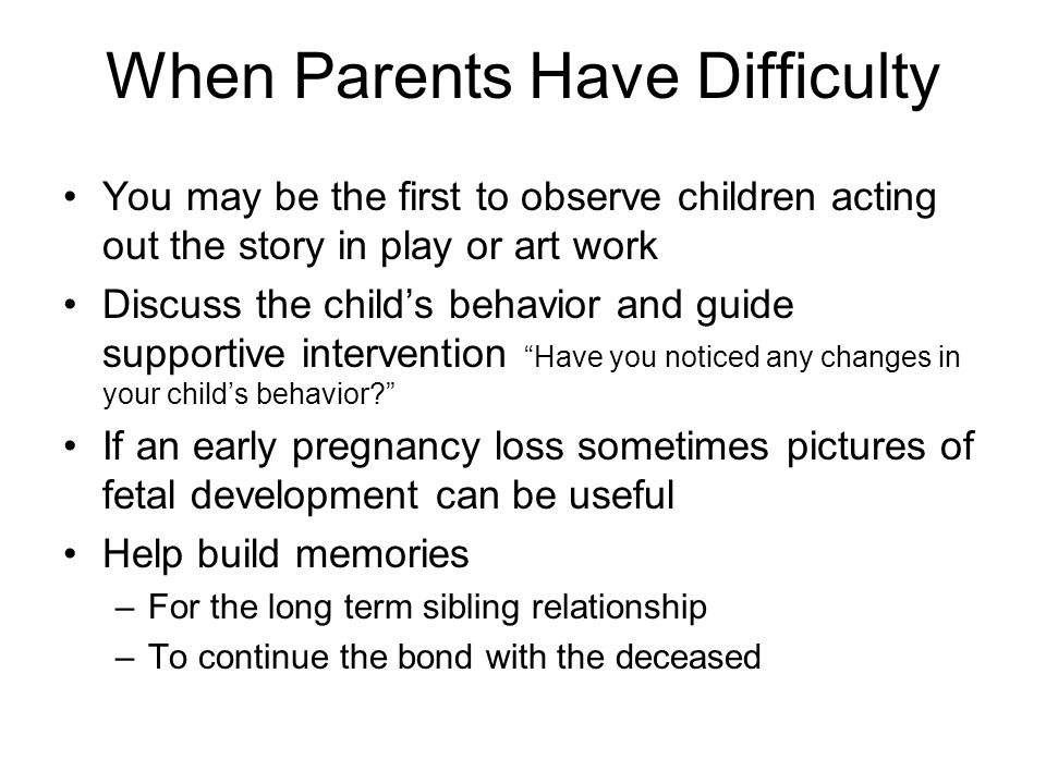 When Parents Have Difficulty You may be the first to observe children acting out the story in play or art work Discuss the child's behavior and guide supportive intervention Have you noticed any changes in your child's behavior If an early pregnancy loss sometimes pictures of fetal development can be useful Help build memories –For the long term sibling relationship –To continue the bond with the deceased